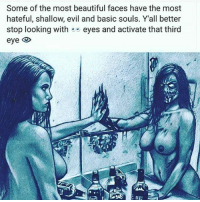 Beautiful, Love, and Memes: Some of the most beautiful faces have the most  hateful, shallow, evil and basic souls. Yall better  stop looking with  eyes and activate that third  eye IT'S ALL LOVE