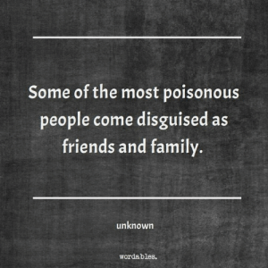 Wordables: Some of the most poisonous  people come disguised as  friends and family.  unknown  wordables.