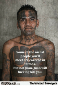Fucking, Funny, and Tattoos: Some of the nicest  people you'll  meet are covered in  tattoos.  But not Juan. Juan will  fucking kill you.  .com  The intenet Scavengers <p>Daily funny pictures  Quality lolz coming up  PMSLweb </p>