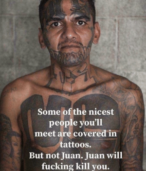 Fucking, Funny, and Tattoos: Some of the nicest  people you'll  meet are covered in  tattoos.  But not Juan. Juan will  fucking kill you. Truth via /r/funny https://ift.tt/2MP98If