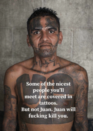 Truth.: Some of the nicest  people you'll  meet are covered in  tattoos.  But not Juan. Juan will  fucking kill you. Truth.