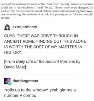 "Damn these Romans invented basically everything: Some of the restaurants were of the ""fast food"" variety, where a customer  could eat in or purchase a meal ""to go."" Some were even designed in  such a way that customers could obtain meals without leaving their wag-  ons or entering the restaurant at all, the prototype of ""drive-through""  service.  extrajordinary  GUYS. THERE WAS DRIVE-THROUGH IN  ANCIENT ROME. FINDING OUT THIS ALONE  IS WORTH THE COST OF MY MASTERS IN  HISTORY  [From Daily Life of the Ancient Romans by  David Matz]  thatdangerous  *rolls up to the window* yeah gimme a  number V combo Damn these Romans invented basically everything"
