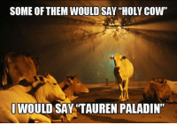 """Community, Facebook, and Friends: SOME OF THEM WOULD SAY """"HOLY COW""""  I WOULD SAY TAUREN PALADIN"""" Anyone here play one? Post pics in the comments - Vyn  Check out our community group of gamers Meet new friends here: https://www.facebook.com/groups/DVSGaming/"""