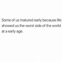 Life, The Worst, and World: Some of us matured early because life  showed us the worst side of the world  at a early age.
