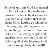 Dating, God, and Memes: Some of us think God has turned  His back on us, but really we  turned our backs by deciding to  stay in a relationship that didn't  please Him. Letting go will never  be easy, but holding on to the  wrong thing hurts more. Until we  let go of the wrong people and  environments, we run the risk of  delaying all of the blessings God  has for us  Ga Godly Dating 101