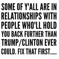 😩😭😭 #iSwear Whoa!: SOME OF Y'ALL ARE IN  RELATIONSHIPS WITH  PEOPLE WHO'LL HOLD  YOU BACK FURTHER THAN  TRUMP CLINTON EVER  COULD FIX THAT FIRST 😩😭😭 #iSwear Whoa!