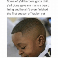 Beard, Chill, and Funny: Some of y'all barbers gotta chill..  y'all done gave my mans a beard  lining and he ain't even finished  the first season of Yugioh yet Her: How old are you? Me: Between 6 and 36 NoChill