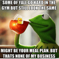 Gym, Business, and None of My Business: SOME OF YALL GO HARD IN THE  GYM BUT STILL LOOK THE SAME  MIGHT BE YOUR MEAL PLAN. BUT  THATS NONE OF MY BUSINESS 🐸☕️ @officialdoyoueven