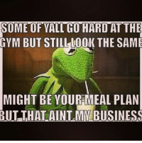 Gym, Business, and Ims: SOME OF YALL GO HARDAT THE  GYM BUT STILL LOOK THE SAME  MIGHT BE YOUR MEAL PLAN  BUT THAT AINT MY BUSINESS I'm not gonna get involved. . @officialdoyoueven 👈