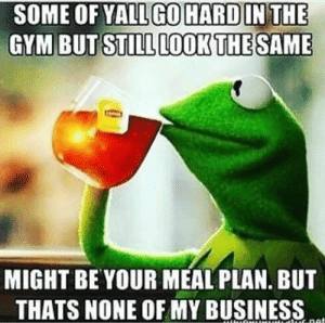 🍵🐸: SOME OF YALL GOHARD IN THE  GYM BUT STILL LOOK THE SAME  MIGHT BE YOUR MEAL PLAN. BUT  THATS NONE OF MY BUSINESS  tuE net 🍵🐸