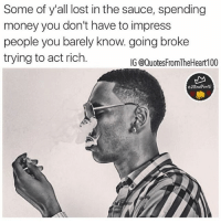 Memes, Money, and Lost: Some of y'all lost in the sauce, spending  money you don't have to impress  people you barely know. going broke  trying to act rich.  IG @QuotesFromTheHeart100  2RealForG Wake up 💯💯😎check out my real talk page @2realforig @2realforig photo credit @youngdolph