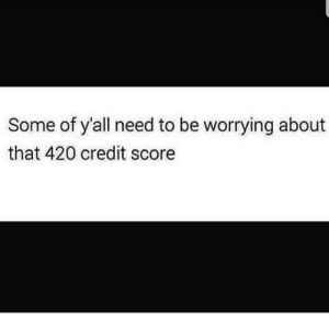 Fr 😂 too many fronts https://ift.tt/2HikF0C: Some of y'all need to be worrying about  that 420 credit score Fr 😂 too many fronts https://ift.tt/2HikF0C