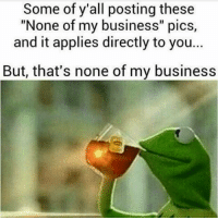 """Some of y'all posting these  """"None of my business"""" pics  and it applies directly to you...  But, that's none of my business"""