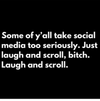 seriously: Some of y'all take social  media too seriously. Just  laugh and scroll, bitch.  Lauah and scroll.