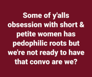 You're a pedophile, and they're here to teach you why: Some of y'alls  obsession with short &  petite women has  pedophilic roots but  we're not ready to have  that convo are we? You're a pedophile, and they're here to teach you why