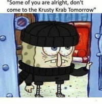 """When you know you put pickles on that sandwich and the cuntstomer says you didn't.: """"Some of you are alright, don't  come to the Krusty Krab Tomorrow"""" When you know you put pickles on that sandwich and the cuntstomer says you didn't."""