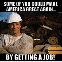 America, Memes, and 🤖: SOME OF YOU COULD MAKE  AMERICA GREAT AGAIN  Mike Rowe  BY GETTING A JOB!