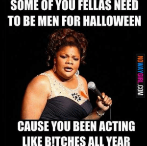 The 50 Funniest Halloween Memes Of All Time (GALLERY): SOME OF YOU FELLAS NEED  TO BE MEN FOR HALLOWEEN  CAUSE YOU BEEN ACTING  LIKE BITCHES ALL YEAR The 50 Funniest Halloween Memes Of All Time (GALLERY)