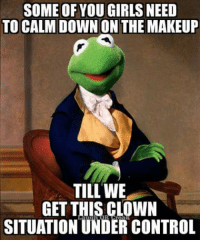 SOME OF YOU GIRLS NEED  TO CALM DOWN ON THE MAKEUP  TILL WE  GET THIS CLOWN  SITUATION UNDER CONTROL