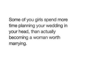 Girls, Head, and Time: Some of you girls spend more  time planning your wedding in  your head, than actually  becoming a woman worth  marrying.