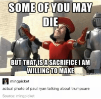 Memes, 🤖, and Make A: SOME OF YOU MAY  DIE  BUT THAT ISA SACRIFICE IAM  WILLING TO MAKE  A ming picket  actual photo of paul ryan talking about trumpcare  Source: mingpicket #JustDeplorableThings