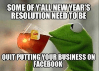.: SOME OFYALL NEW YEARS  RESOLUTION NEED TO BE  QUITPUTTINGYOUR BUSINESS ON  FACEBOOK .