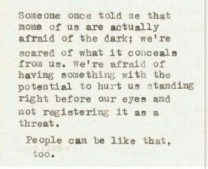Be Like, Dark, and Once: Some one once told me that  none of us are actually  afraid of the dark; we're  scared of what it conceal s  from us. We're afraid of  having something with the  potential to hurt us standing  right before our eyes and  not registering it as a  threat.  People can be like that,  too.