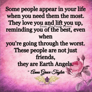 Friends, Life, and Love: Some people appear in your life  when you need them the most.  They love you and lift you up,  From: The Purple Flower  reminding you of the best, even  when  you're going through the worst.  These people are not just  friends,  they are Earth Angels  -Grna Grace Taylos  Purpte Slowe  THE <3