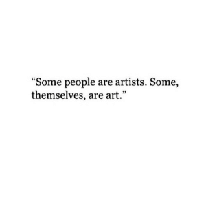 """Art, People, and Artists: """"Some people are artists. Some,  themselves, are art."""""""