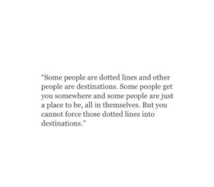 """Force, All, and You: """"Some people are dotted lines and other  people are destinations. Some people get  you somewhere and some people are just  a place to be, all in themselves. But you  cannot force those dotted lines into  destinations."""""""