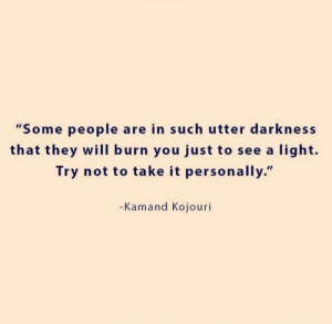 "Utter: ""Some people are in such utter darkness  that they will burn you just to see a light.  Try not to take it personally.""  -Kamand Kojouri"