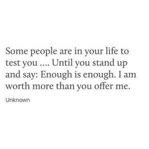Life, Test, and You: Some people are in your life to  test you... Until you stand up  and say: Enough is enough. I am  worth more than you offer me  Unknowrn