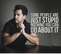 Don't try to fix the stupid people around you. Takes too long and rarely works.: SOME PEOPLE ARE  JUST STUPID  NOTHING YOU CAN  DO ABOUT IT Don't try to fix the stupid people around you. Takes too long and rarely works.