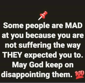 God, Mad, and Suffering: Some people are MAD  at you because you are  not suffering the way  THEY expected you to.  May God keep on  disappointing them. 100 💯