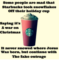 but please continue the outrage: Some people are mad that  Starbucks took snowflakes  or their holiday cup  Saying it's  A war on  Christmas  It never snowed where Jesus  was born, but continue with  The Fake outrage but please continue the outrage