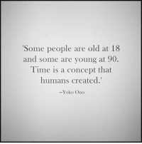 Memes, Time, and Yoko Ono: Some people are old at 18  and some are young at 90.  Time is a concept that  humans created.'  -Yoko Ono