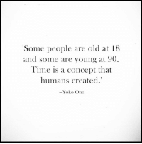 Memes, Time, and Yoko Ono: 'Some people are old at 18  and some are young at 90  Time is a concept that  humans created.'  Yoko Ono Sapiosexuals Intelligence IntelligenceIsSexy