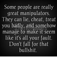 Cheating, Memes, and Dirty: Some people are really  great manipulators  They can lie, cheat, treat  you badly, and somehow  manage to make it seem  like it's all your fault  Don't fall for that  bullshit More at: Dirty Imaginations