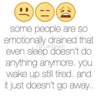 Some people are so  emotionally drained that  even sleep doesn't do  anything anymore. you  wake up still tired. and  it just doesn't go away.  I
