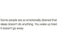 Some people are so emotionally drained that  sleep doesn't do anything. You wake up tired  It doesn't go away.