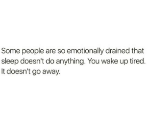 Sleep, Wake, and You: Some people are so emotionally drained that  sleep doesn't do anything. You wake up tired  It doesn't go away.