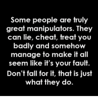 Fall, Memes, and 🤖: Some people are truly  great manipulators. They  can lie, cheat, treat you  badly and somehow  manage to make it all  seem like it's your fault  Don't fall for it, that is just  what they do.