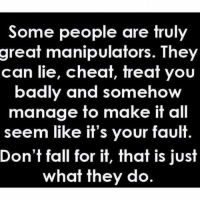Cheating: Some people are truly  great manipulators. They  can lie, cheat, treat you  badly and somehow  manage to make it all  seem like it's your fault  Don't fall for it, that is just  what they do.