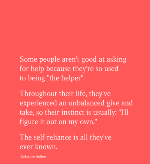 "instinct: Some people aren't good at asking  for help because they're so used  to being ""the helper"".  Throughout their life, they've  experienced an unbalanced give and  take, so their instinct is usually: ""I'll  figure it out on my own.""  The self-reliance is all they've  ever known.  -Unknown Author"