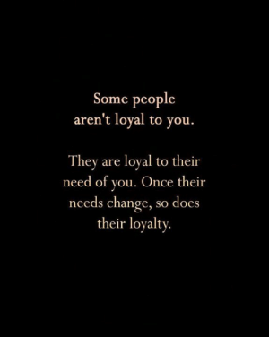 Memes, Change, and 🤖: Some people  aren't loyal to you.  They are loyal to their  need of you. Once their  needs change, so does  their loyalty. <3