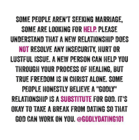 Memes, 🤖, and Personal: SOME PEOPLE AREN'T SEEKING MARRIAGE,  SOME ARE LOOKING FOR  HELP  PLEASE  UNDERSTAND THAT A NEW RELATIONSHIP DOES  NOT  RESOWE ANY INSECURITY HURTOR  LUSTFUL ISSUE. ANEW PERSON CAN HELP YOU  THROUGH YOUR PROCESS OF HEALING, BUT  TRUE FREEDOM ISIN CHRIST ALONE. SOME  RELATIONSHIP IS A SUBSTITUTE  FOR GOD. IT'S  OKAY TO TAKE A BREAK FROM DATING SOTHAT  GOD CAN WORK ON YOU  @GODLYDATING 101