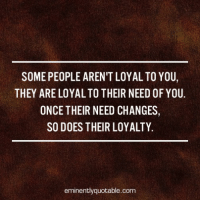 Memes, 🤖, and Eminence: SOME PEOPLE ARENTLOYALTO YOU,  THEY ARE LOYALTO THEIR NEED OF YOU.  ONCE THEIR NEED CHANGES,  SO DOES THEIR LOYALTY.  eminently quotable.com Pass it on... :)
