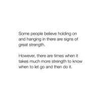 holding-on: Some people believe holding on  and hanging in there are signs of  great strength  However, there are times when it  takes much more strength to know  when to let go and then do it
