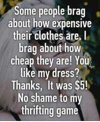 Clothes, Dank, and Dress: Some people brag  about how expensive  their clothes are.  brag about how  cheap they are! You  like my dress?  Thanks, It was $5!  No shame to my  thrifting game