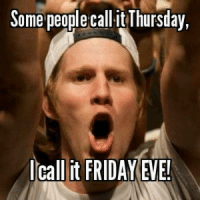 Friday, It's Friday, and Memes: Some people call it Thursday,  call it FRIDAY EVE!